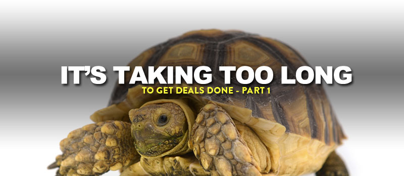it's taking too long to get deals done - part 1